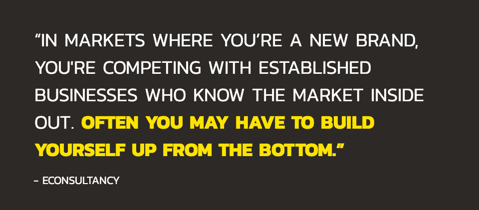 In markets where you're a new brand, you're competing with established businesses who know the market inside out. Often you may have to build yourself up from the bottom.