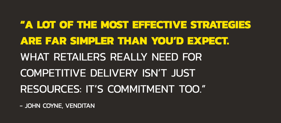 """A lot of the most effective strategies are far simpler than you'd expect. What retailers really need for competitive delivery isn't just resources: it's commitment too."" - (John Coyne, Venditan)"
