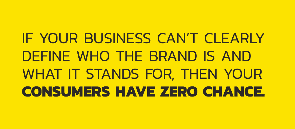 If your busines can't clearly define who the brand is and what it stands for, then your consumers have zero change.
