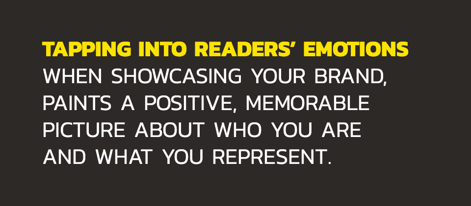 Tapping into readers' emotions when showcasing your brand, paints a positive, memorable picture about who you are and what you represent.