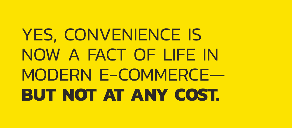 Yes, convenience is now a fact of life in modern E-Commerce—but not at any cost.