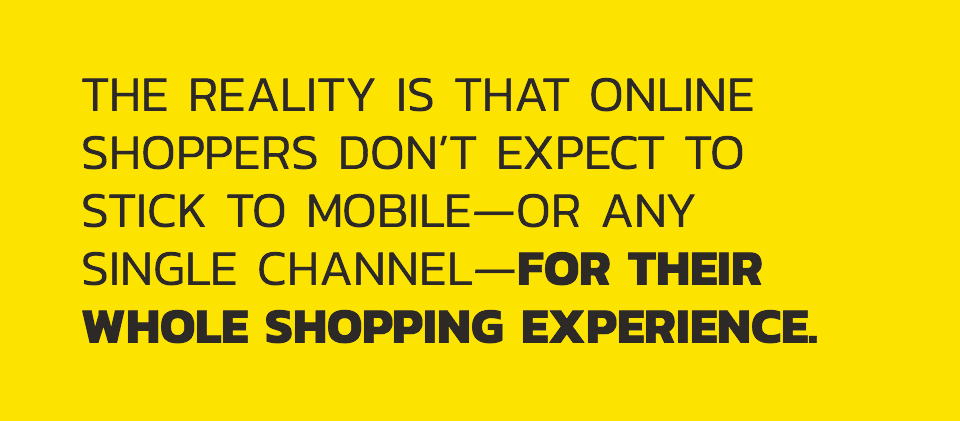The reality is that online shoppers don't expect to stick to mobile - or any single channel - for their whole shopping experience