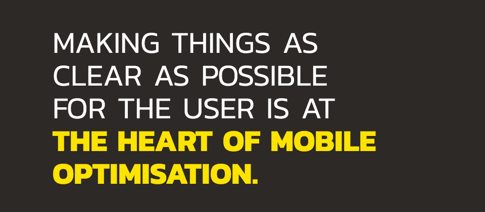 Making things as clear as possible for the user is at the heart of mobile optimisation.
